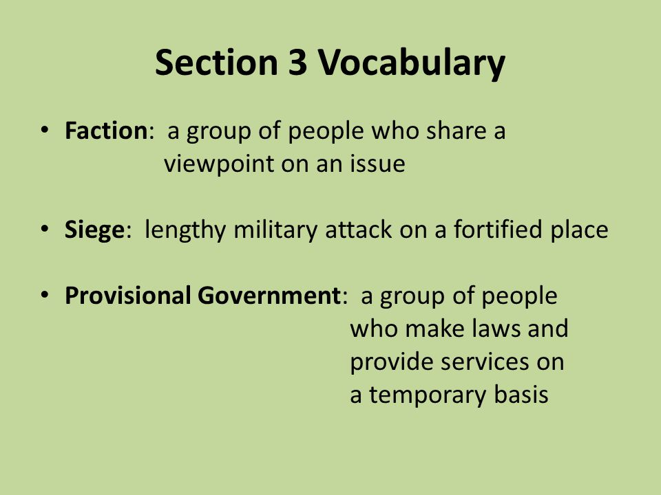 Section 3 Vocabulary Faction: a group of people who share a viewpoint on an issue Siege: lengthy military attack on a fortified place Provisional Gove
