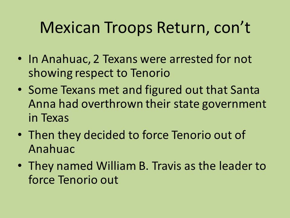 Mexican Troops Return, cont In Anahuac, 2 Texans were arrested for not showing respect to Tenorio Some Texans met and figured out that Santa Anna had