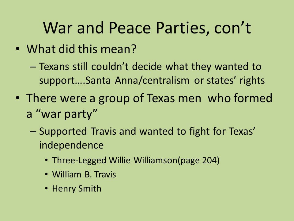 War and Peace Parties, cont What did this mean? – Texans still couldnt decide what they wanted to support….Santa Anna/centralism or states rights Ther
