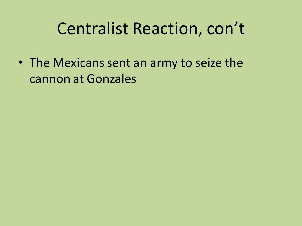 Centralist Reaction, cont The Mexicans sent an army to seize the cannon at Gonzales