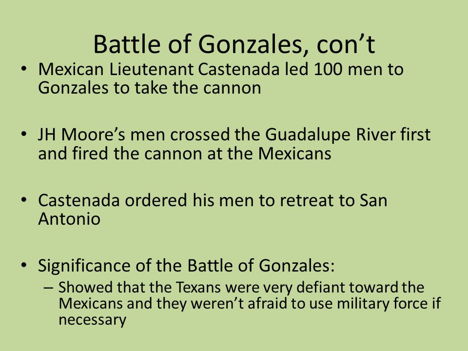 Battle of Gonzales, cont Mexican Lieutenant Castenada led 100 men to Gonzales to take the cannon JH Moores men crossed the Guadalupe River first and f