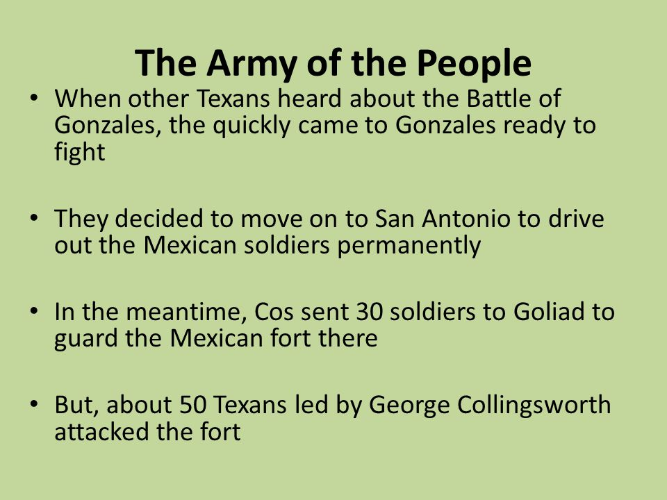The Army of the People When other Texans heard about the Battle of Gonzales, the quickly came to Gonzales ready to fight They decided to move on to Sa