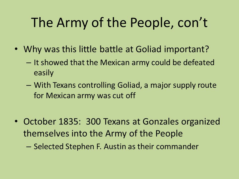The Army of the People, cont Why was this little battle at Goliad important? – It showed that the Mexican army could be defeated easily – With Texans