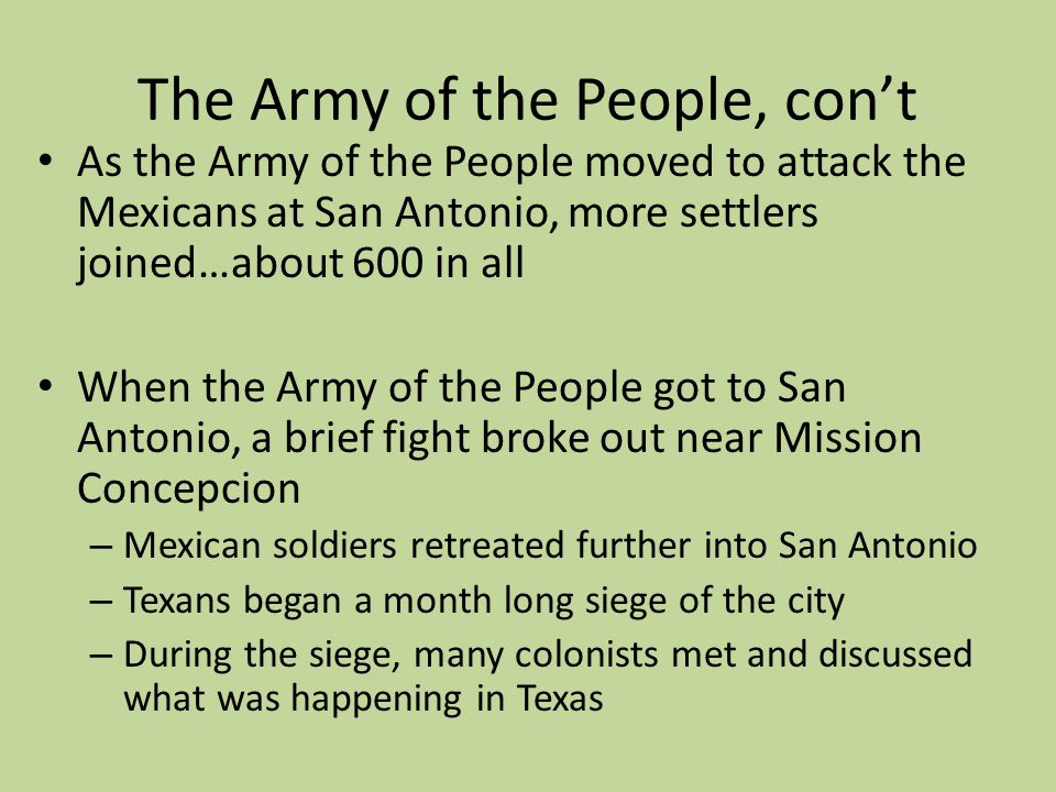 The Army of the People, cont As the Army of the People moved to attack the Mexicans at San Antonio, more settlers joined…about 600 in all When the Arm