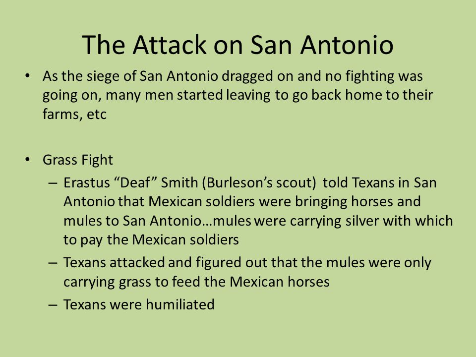 The Attack on San Antonio As the siege of San Antonio dragged on and no fighting was going on, many men started leaving to go back home to their farms