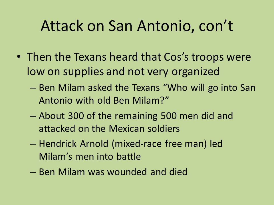 Attack on San Antonio, cont Then the Texans heard that Coss troops were low on supplies and not very organized – Ben Milam asked the Texans Who will g