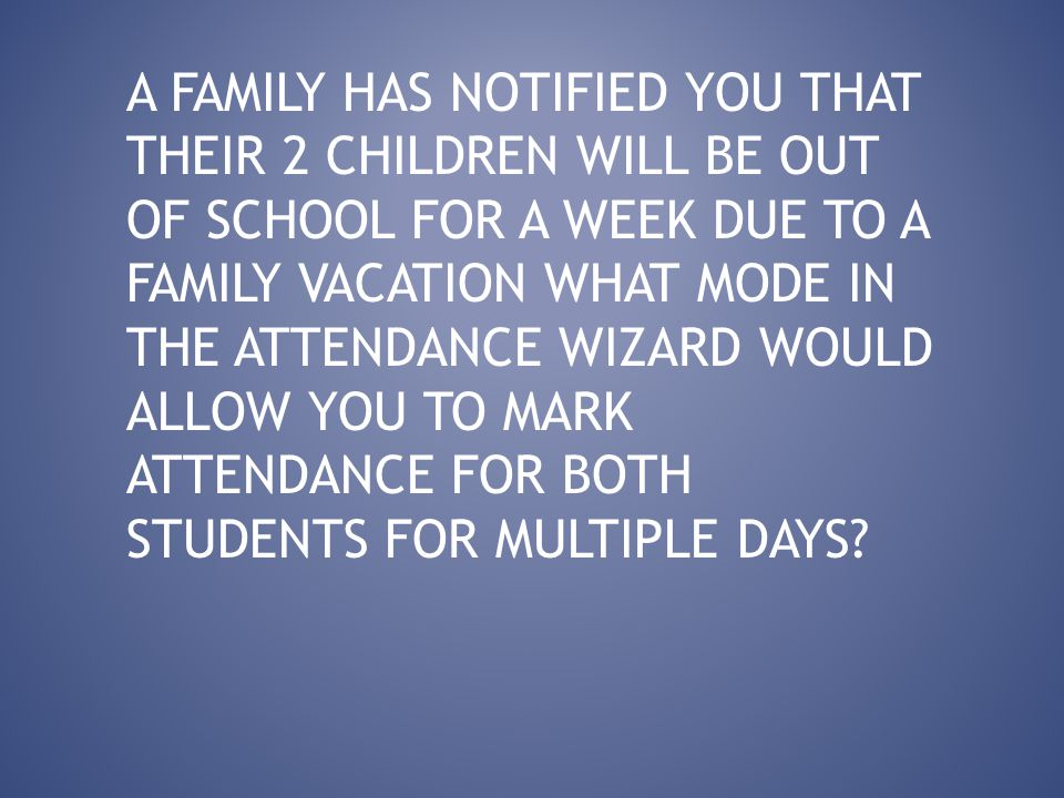 A FAMILY HAS NOTIFIED YOU THAT THEIR 2 CHILDREN WILL BE OUT OF SCHOOL FOR A WEEK DUE TO A FAMILY VACATION WHAT MODE IN THE ATTENDANCE WIZARD WOULD ALLOW YOU TO MARK ATTENDANCE FOR BOTH STUDENTS FOR MULTIPLE DAYS?