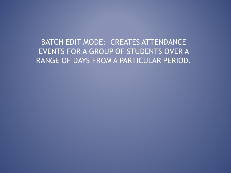 BATCH EDIT MODE: CREATES ATTENDANCE EVENTS FOR A GROUP OF STUDENTS OVER A RANGE OF DAYS FROM A PARTICULAR PERIOD.