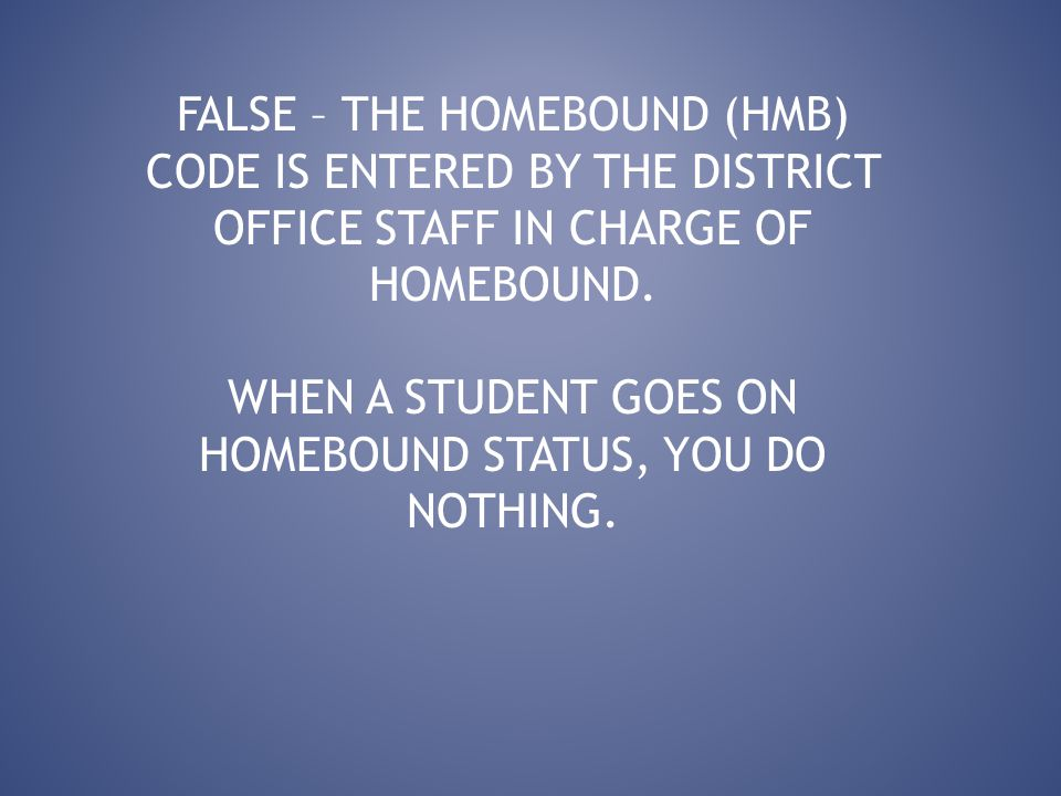 FALSE – THE HOMEBOUND (HMB) CODE IS ENTERED BY THE DISTRICT OFFICE STAFF IN CHARGE OF HOMEBOUND.