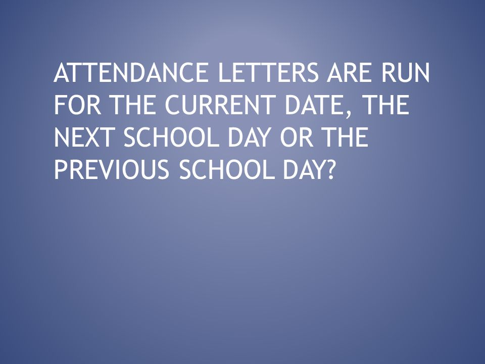 ATTENDANCE LETTERS ARE RUN FOR THE CURRENT DATE, THE NEXT SCHOOL DAY OR THE PREVIOUS SCHOOL DAY?