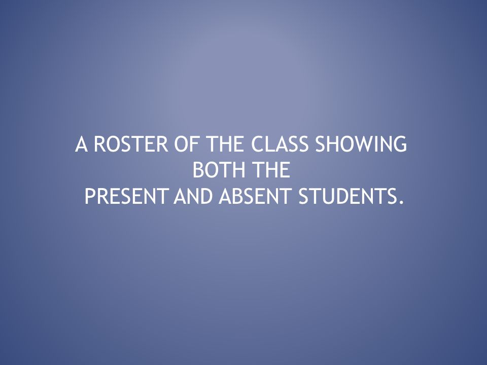 A ROSTER OF THE CLASS SHOWING BOTH THE PRESENT AND ABSENT STUDENTS.