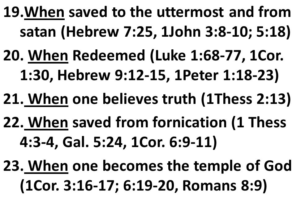 19.When saved to the uttermost and from satan (Hebrew 7:25, 1John 3:8-10; 5:18) 20.
