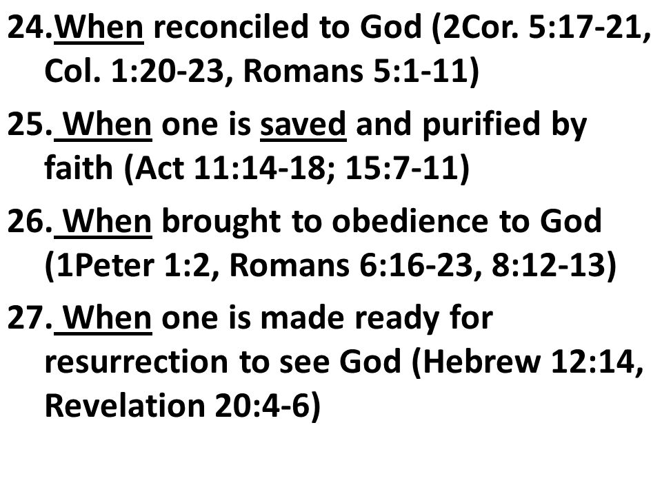 24.When reconciled to God (2Cor.5:17-21, Col. 1:20-23, Romans 5:1-11) 25.