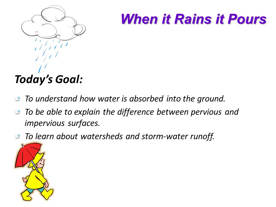 When it Rains it Pours Todays Goal: To understand how water is absorbed into the ground.