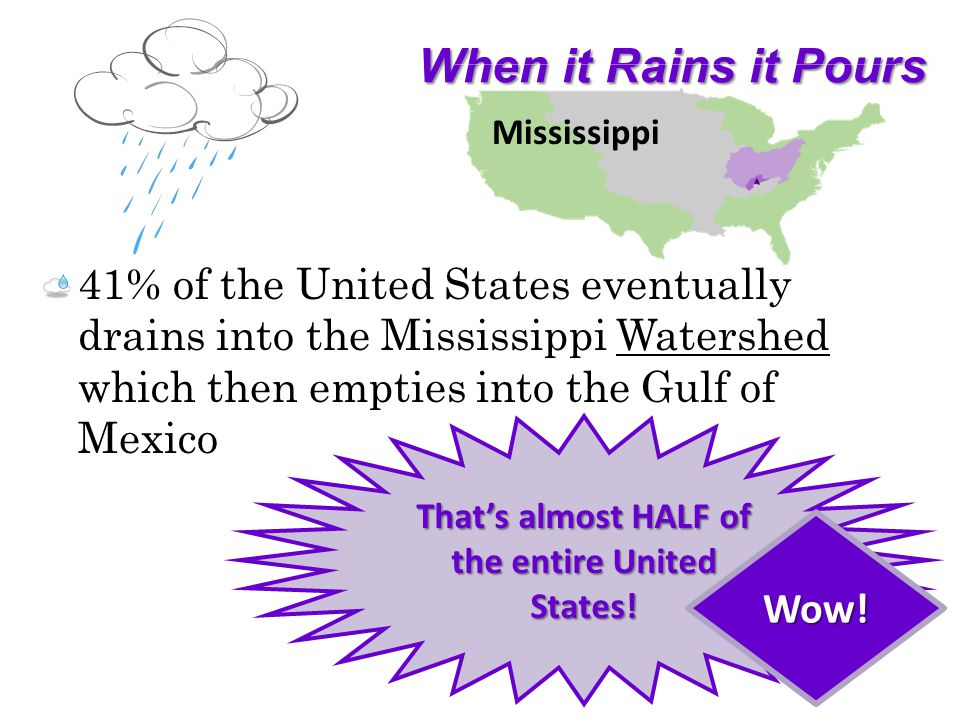 When it Rains it Pours 41% of the United States eventually drains into the Mississippi Watershed which then empties into the Gulf of Mexico Thats almost HALF of the entire United States.