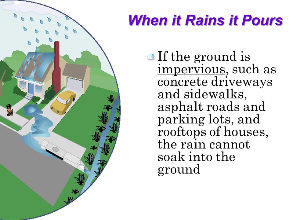 When it Rains it Pours If the ground is impervious, such as concrete driveways and sidewalks, asphalt roads and parking lots, and rooftops of houses, the rain cannot soak into the ground