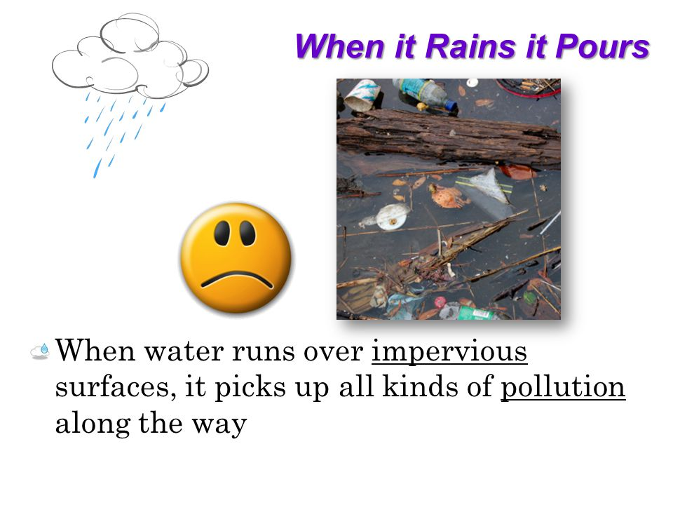 When it Rains it Pours When water runs over impervious surfaces, it picks up all kinds of pollution along the way