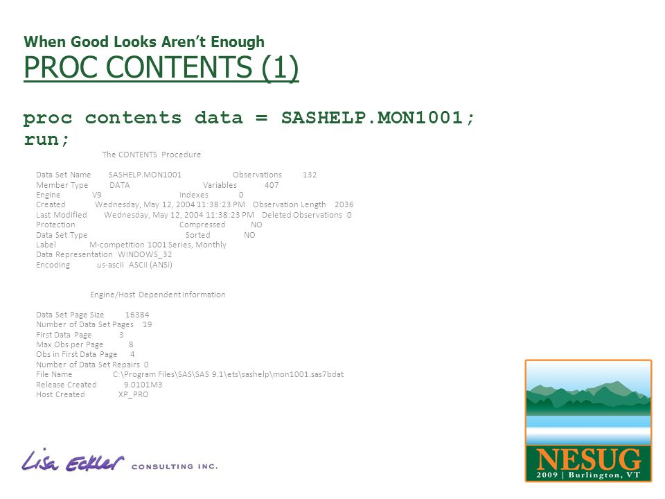 When Good Looks Arent Enough PROC CONTENTS (1) proc contents data = SASHELP.MON1001; run; The CONTENTS Procedure Data Set Name SASHELP.MON1001 Observations 132 Member Type DATA Variables 407 Engine V9 Indexes 0 Created Wednesday, May 12, 2004 11:38:23 PM Observation Length 2036 Last Modified Wednesday, May 12, 2004 11:38:23 PM Deleted Observations 0 Protection Compressed NO Data Set Type Sorted NO Label M-competition 1001 Series, Monthly Data Representation WINDOWS_32 Encoding us-ascii ASCII (ANSI) Engine/Host Dependent Information Data Set Page Size 16384 Number of Data Set Pages 19 First Data Page 3 Max Obs per Page 8 Obs in First Data Page 4 Number of Data Set Repairs 0 File Name C:\Program Files\SAS\SAS 9.1\ets\sashelp\mon1001.sas7bdat Release Created 9.0101M3 Host Created XP_PRO
