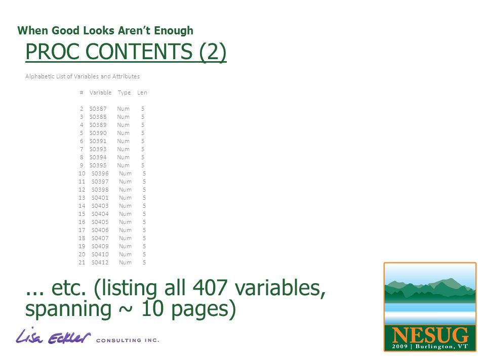 When Good Looks Arent Enough PROC CONTENTS (2) Alphabetic List of Variables and Attributes # Variable Type Len 2 S0387 Num 5 3 S0388 Num 5 4 S0389 Num 5 5 S0390 Num 5 6 S0391 Num 5 7 S0393 Num 5 8 S0394 Num 5 9 S0395 Num 5 10 S0396 Num 5 11 S0397 Num 5 12 S0398 Num 5 13 S0401 Num 5 14 S0403 Num 5 15 S0404 Num 5 16 S0405 Num 5 17 S0406 Num 5 18 S0407 Num 5 19 S0409 Num 5 20 S0410 Num 5 21 S0412 Num 5...