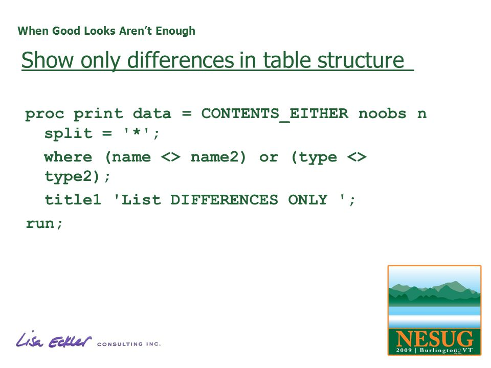 When Good Looks Arent Enough proc print data = CONTENTS_EITHER noobs n split = '*'; where (name <> name2) or (type <> type2); title1 'List DIFFERENCES