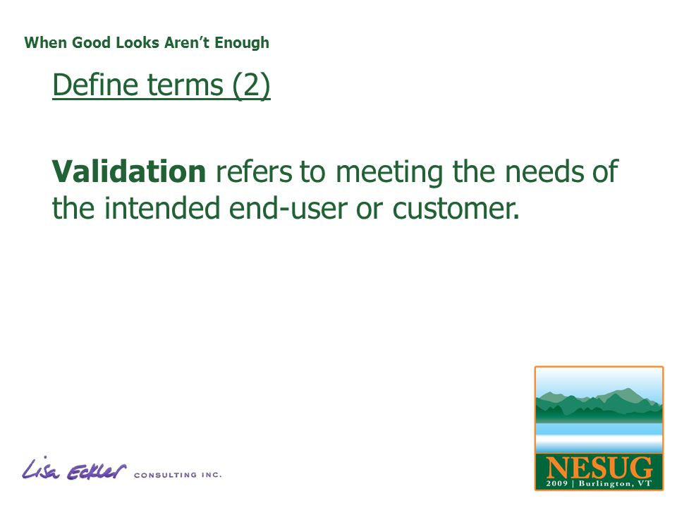 When Good Looks Arent Enough Define terms (2) Validation refers to meeting the needs of the intended end-user or customer.
