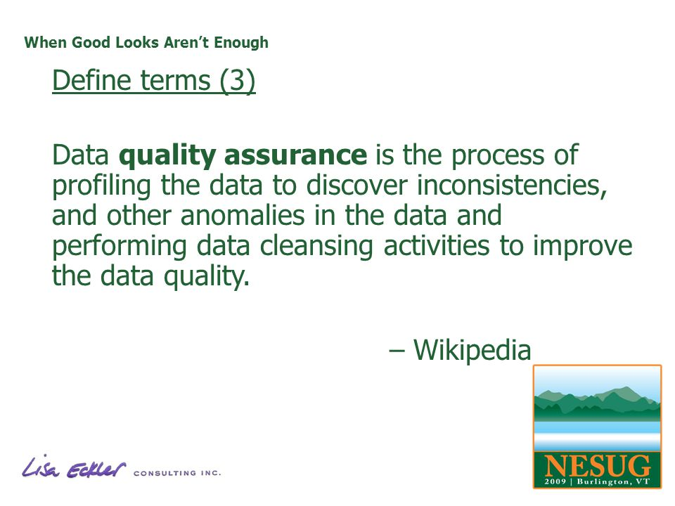 When Good Looks Arent Enough Define terms (3) Data quality assurance is the process of profiling the data to discover inconsistencies, and other anomalies in the data and performing data cleansing activities to improve the data quality.