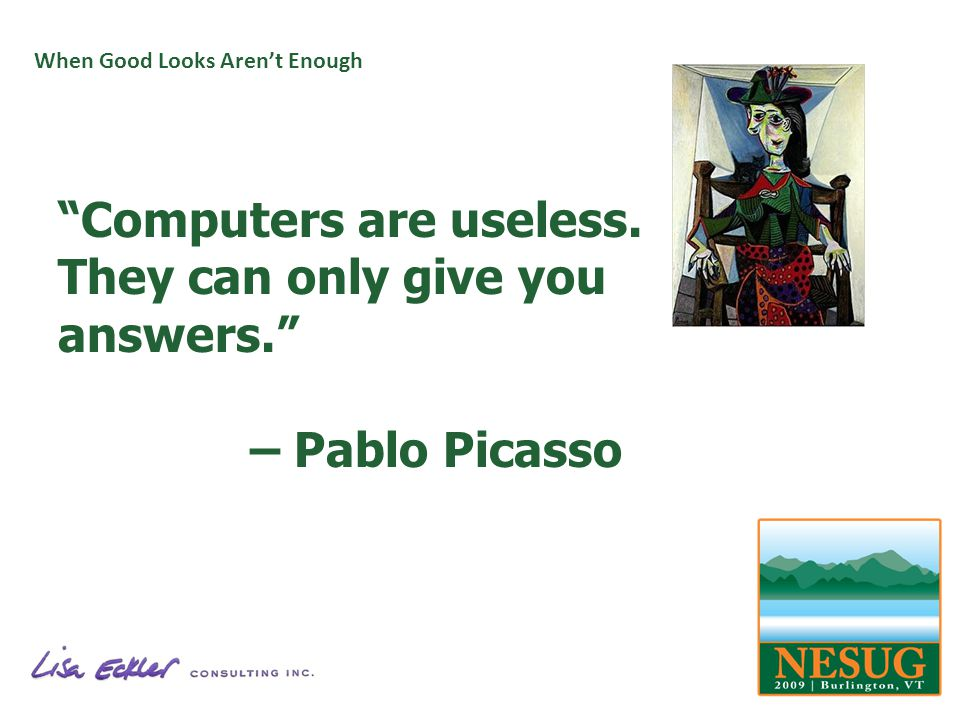 When Good Looks Arent Enough Computers are useless. They can only give you answers. – Pablo Picasso