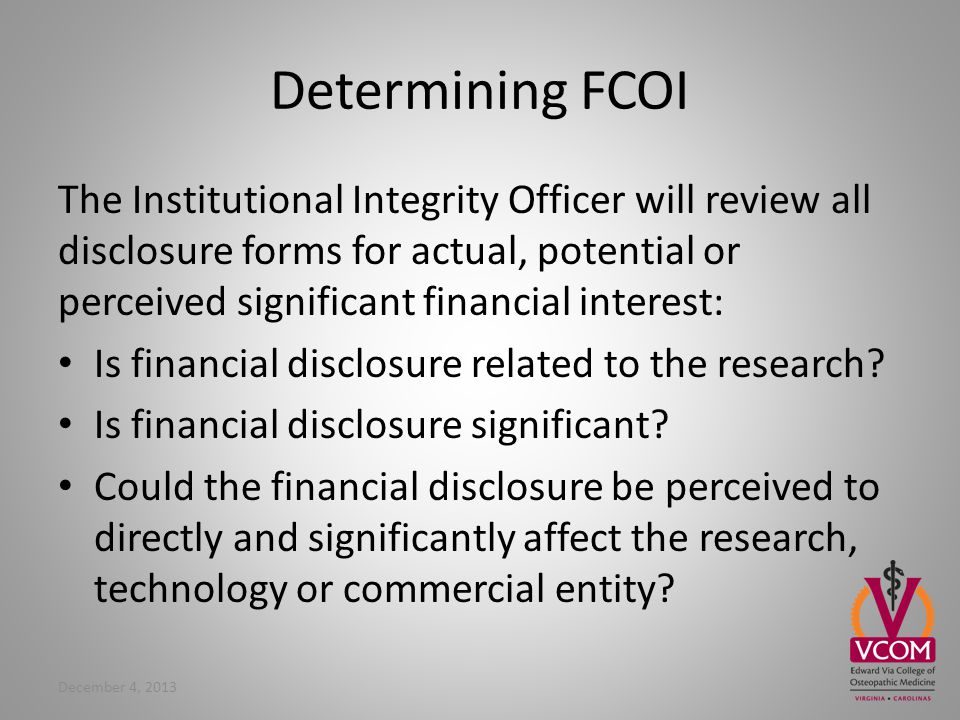 Determining FCOI The Institutional Integrity Officer will review all disclosure forms for actual, potential or perceived significant financial interest: Is financial disclosure related to the research.