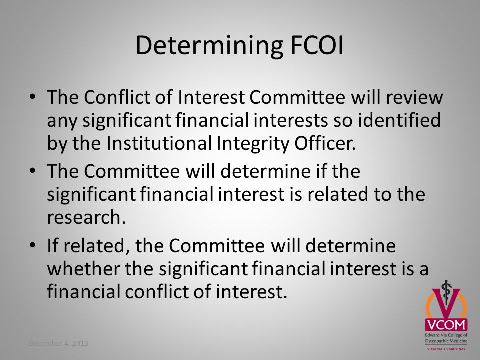 Determining FCOI The Conflict of Interest Committee will review any significant financial interests so identified by the Institutional Integrity Officer.