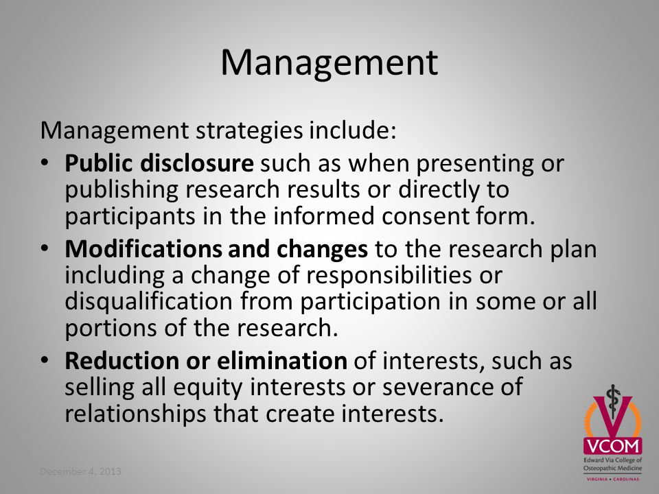 Management Management strategies include: Public disclosure such as when presenting or publishing research results or directly to participants in the informed consent form.