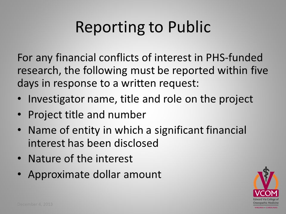 Reporting to Public For any financial conflicts of interest in PHS-funded research, the following must be reported within five days in response to a written request: Investigator name, title and role on the project Project title and number Name of entity in which a significant financial interest has been disclosed Nature of the interest Approximate dollar amount December 4, 2013