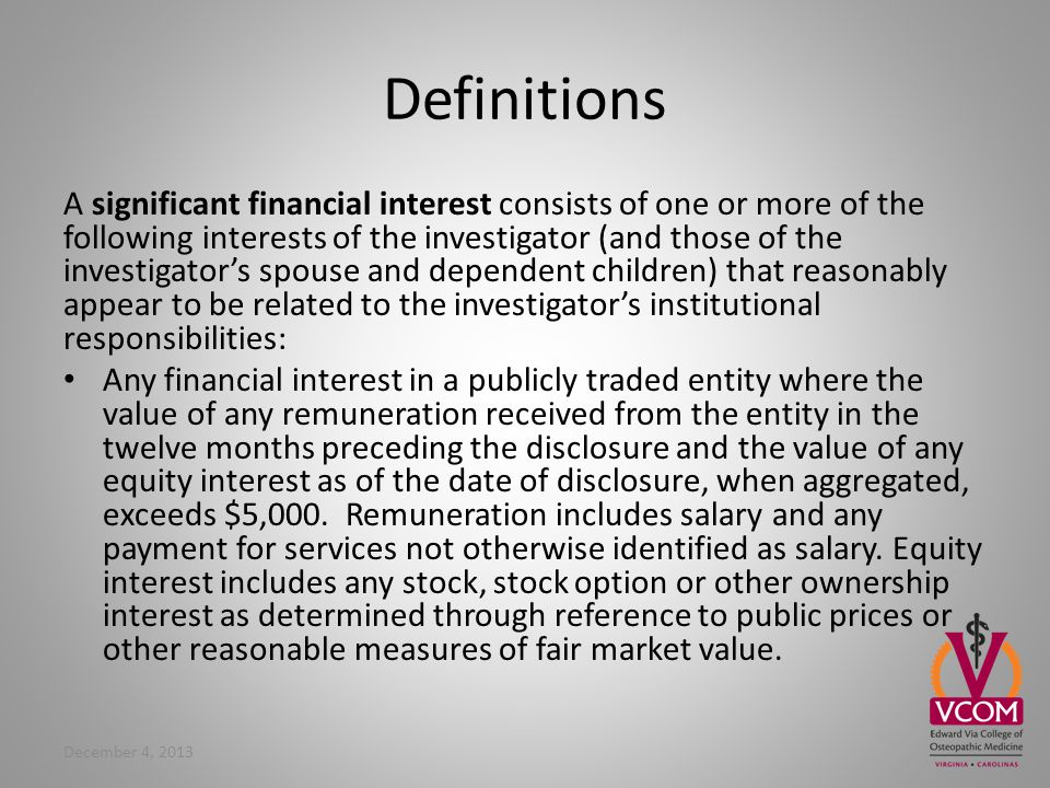 Definitions A significant financial interest consists of one or more of the following interests of the investigator (and those of the investigators spouse and dependent children) that reasonably appear to be related to the investigators institutional responsibilities: Any financial interest in a publicly traded entity where the value of any remuneration received from the entity in the twelve months preceding the disclosure and the value of any equity interest as of the date of disclosure, when aggregated, exceeds $5,000.