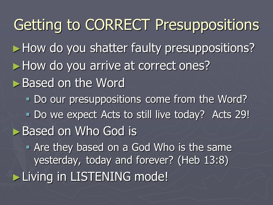 Getting to CORRECT Presuppositions How do you shatter faulty presuppositions? How do you shatter faulty presuppositions? How do you arrive at correct
