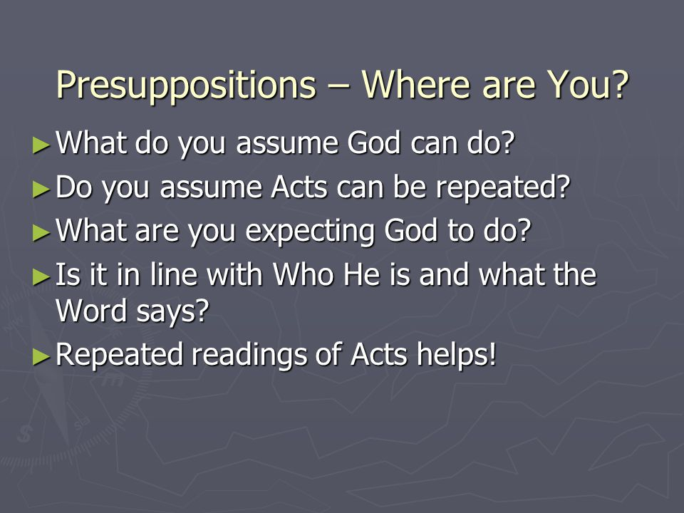 Presuppositions – Where are You? What do you assume God can do? What do you assume God can do? Do you assume Acts can be repeated? Do you assume Acts