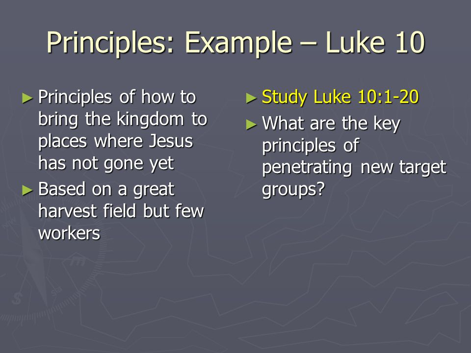 Principles: Example – Luke 10 Principles of how to bring the kingdom to places where Jesus has not gone yet Principles of how to bring the kingdom to