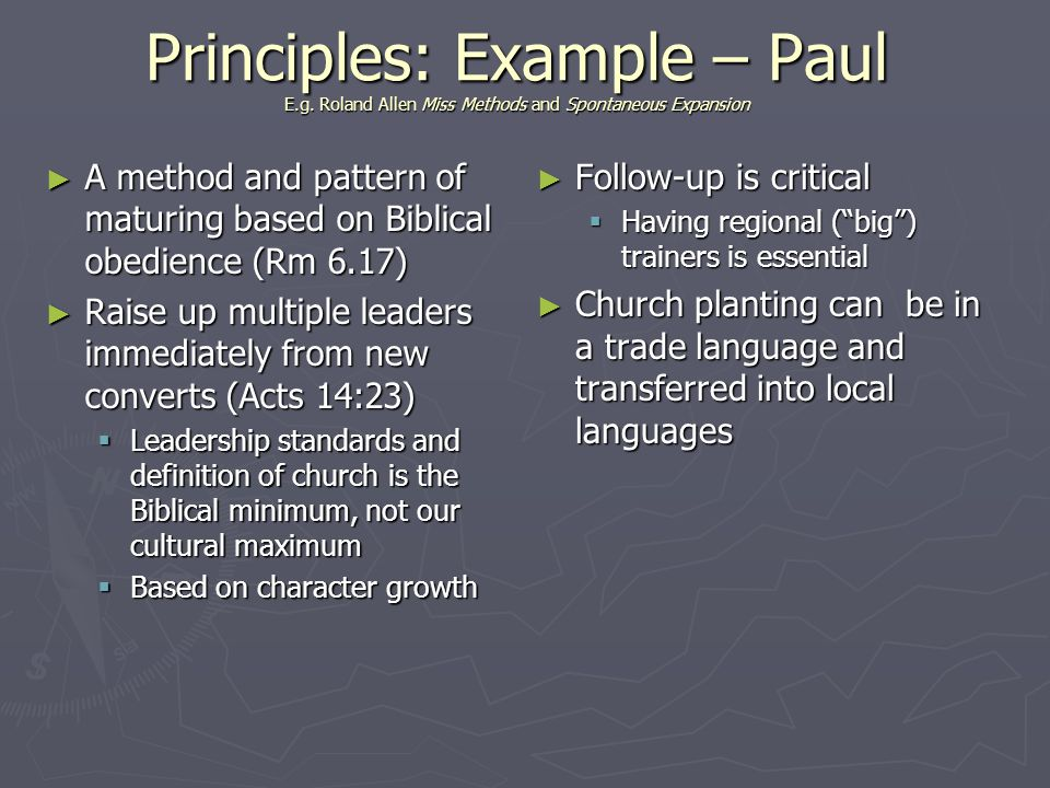 Principles: Example – Paul E.g. Roland Allen Miss Methods and Spontaneous Expansion Follow-up is critical Having regional (big) trainers is essential