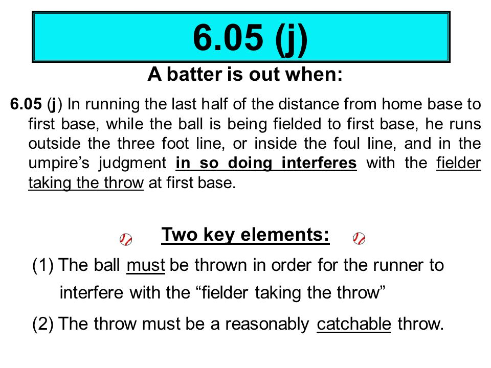 A batter is out when: 6.05 (j) In running the last half of the distance from home base to first base, while the ball is being fielded to first base, h