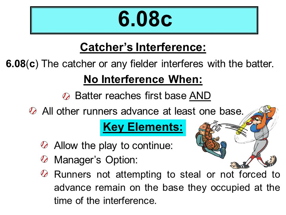 Catchers Interference: 6.08(c) The catcher or any fielder interferes with the batter. No Interference When: Batter reaches first base AND All other ru