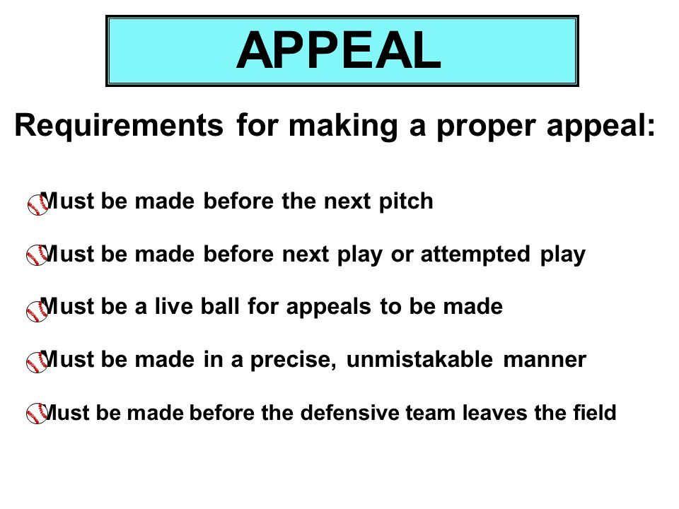 Must be made before the next pitch Must be made before next play or attempted play Must be a live ball for appeals to be made Must be made in a precis