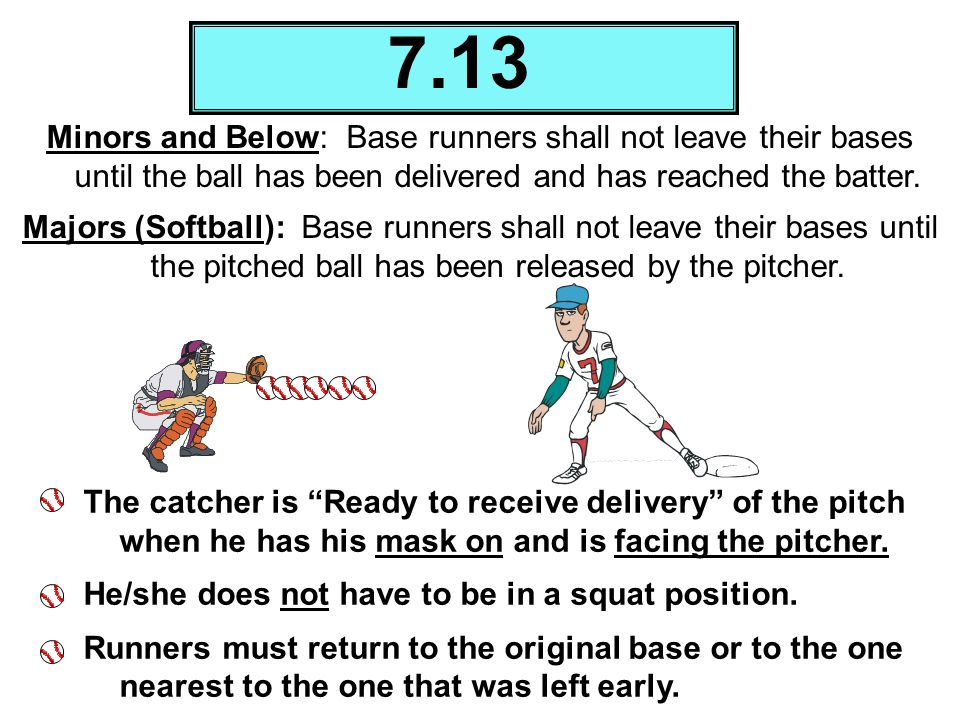 Minors and Below: Base runners shall not leave their bases until the ball has been delivered and has reached the batter. Majors (Softball): Base runne