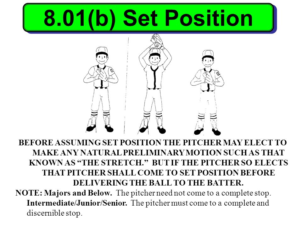 8.01(b) Set Position BEFORE ASSUMING SET POSITION THE PITCHER MAY ELECT TO MAKE ANY NATURAL PRELIMINARY MOTION SUCH AS THAT KNOWN AS THE STRETCH. BUT