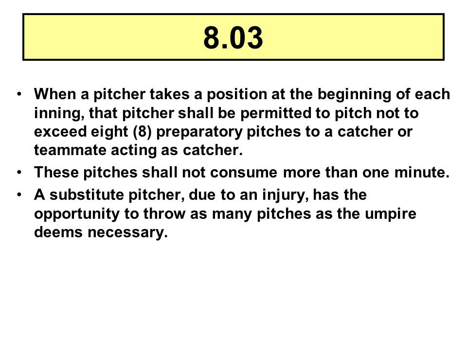 8.03 When a pitcher takes a position at the beginning of each inning, that pitcher shall be permitted to pitch not to exceed eight (8) preparatory pit