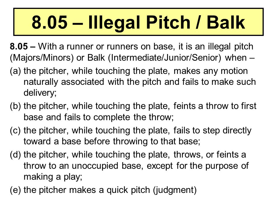 8.05 – Illegal Pitch / Balk 8.05 – With a runner or runners on base, it is an illegal pitch (Majors/Minors) or Balk (Intermediate/Junior/Senior) when