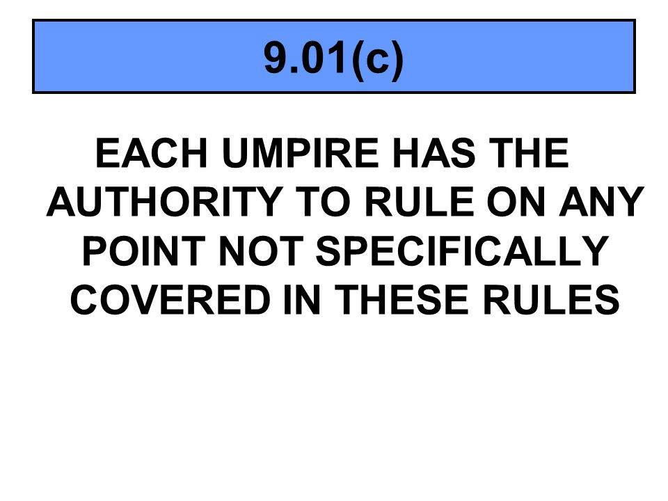 9.01(c) EACH UMPIRE HAS THE AUTHORITY TO RULE ON ANY POINT NOT SPECIFICALLY COVERED IN THESE RULES
