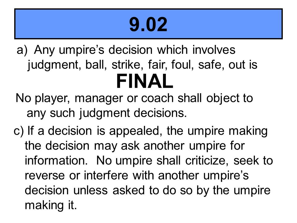 9.02 a) Any umpires decision which involves judgment, ball, strike, fair, foul, safe, out is FINAL No player, manager or coach shall object to any suc