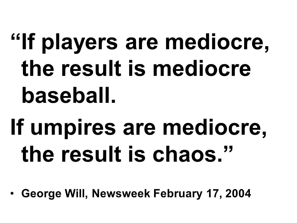 If players are mediocre, the result is mediocre baseball. If umpires are mediocre, the result is chaos. George Will, Newsweek February 17, 2004
