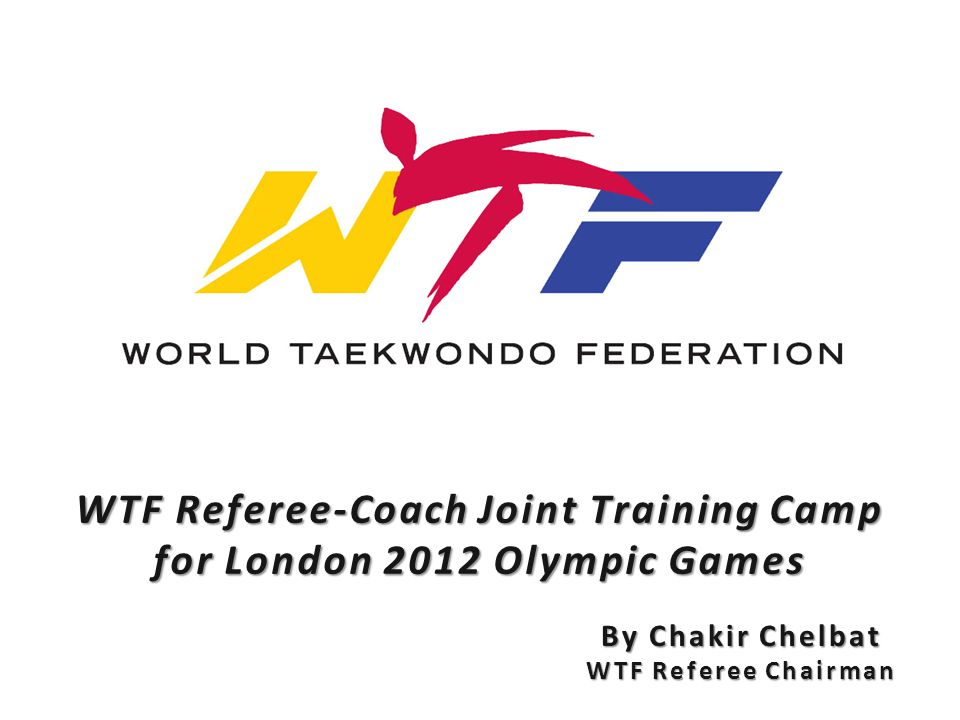 WTF Referee-Coach Joint Training Camp for London 2012 Olympic Games By Chakir Chelbat WTF Referee Chairman