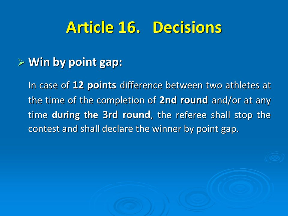 Win by point gap: Win by point gap: In case of 12 points difference between two athletes at the time of the completion of 2nd round and/or at any time during the 3rd round, the referee shall stop the contest and shall declare the winner by point gap.