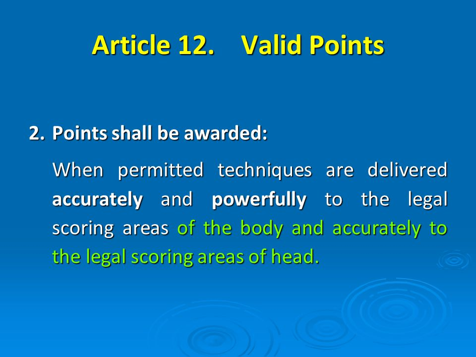 2.Points shall be awarded: When permitted techniques are delivered accurately and powerfully to the legal scoring areas of the body and accurately to the legal scoring areas of head.