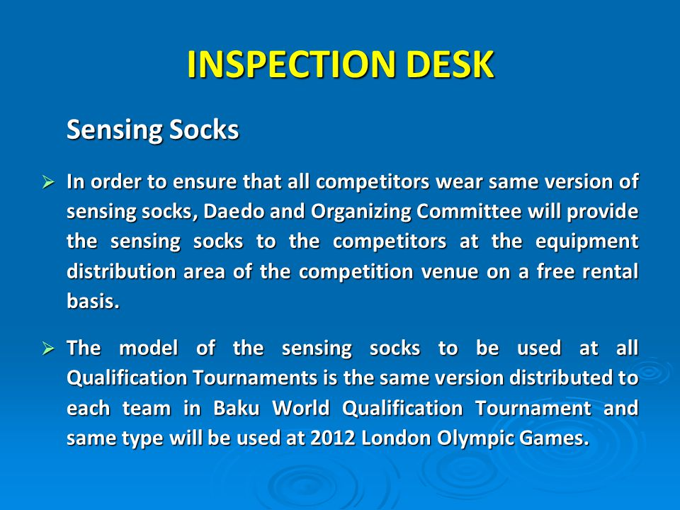 Sensing Socks In order to ensure that all competitors wear same version of sensing socks, Daedo and Organizing Committee will provide the sensing socks to the competitors at the equipment distribution area of the competition venue on a free rental basis.